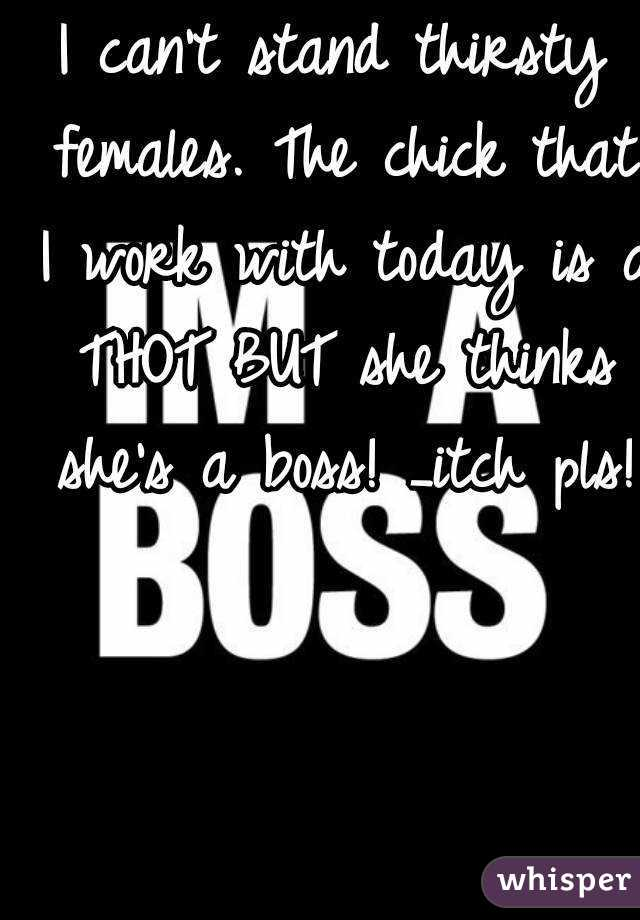 I can't stand thirsty females. The chick that I work with today is a THOT BUT she thinks she's a boss! _itch pls!