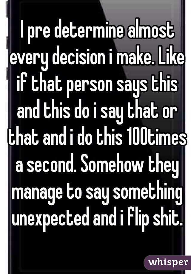 I pre determine almost every decision i make. Like if that person says this and this do i say that or that and i do this 100times a second. Somehow they manage to say something unexpected and i flip shit.