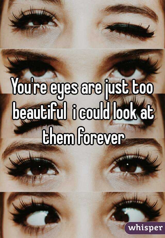 You're eyes are just too beautiful  i could look at them forever