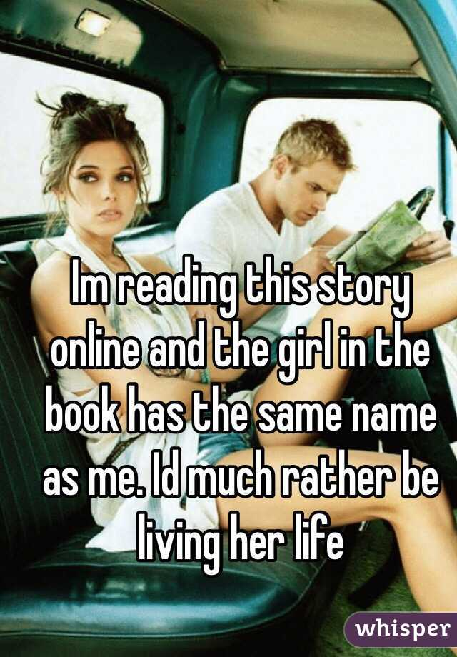 Im reading this story online and the girl in the book has the same name as me. Id much rather be living her life
