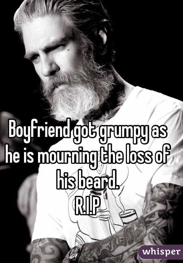 Boyfriend got grumpy as he is mourning the loss of his beard.  R.I.P