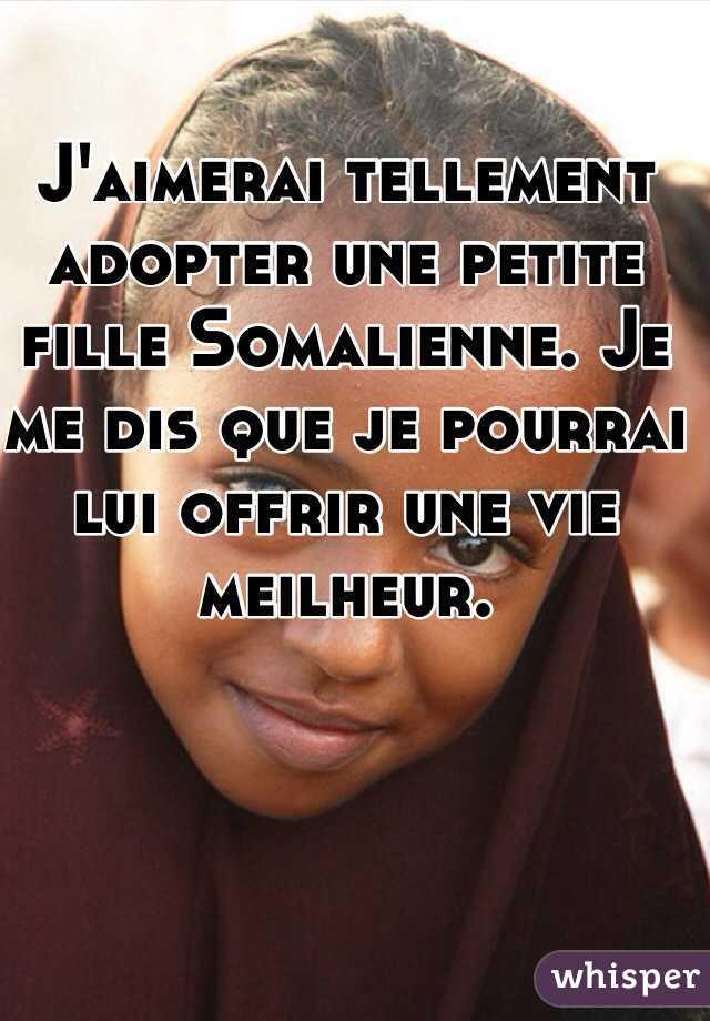 J'aimerai tellement adopter une petite fille Somalienne. Je me dis que je pourrai lui offrir une vie meilheur.