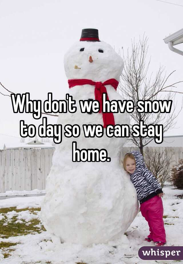 Why don't we have snow to day so we can stay home.