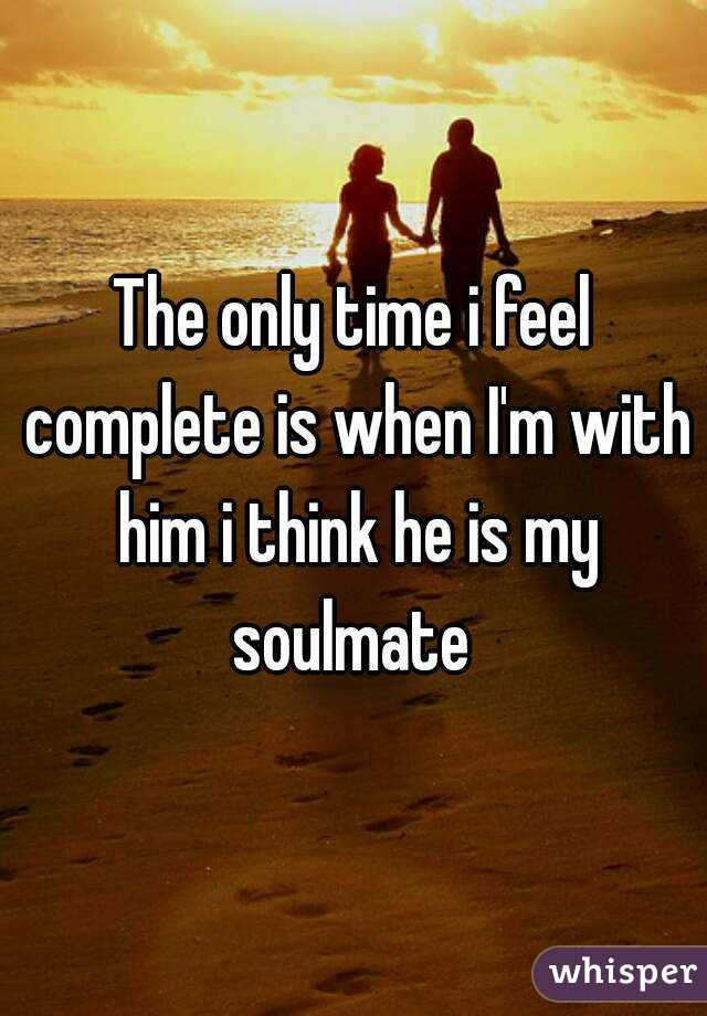 The only time i feel complete is when I'm with him i think he is my soulmate