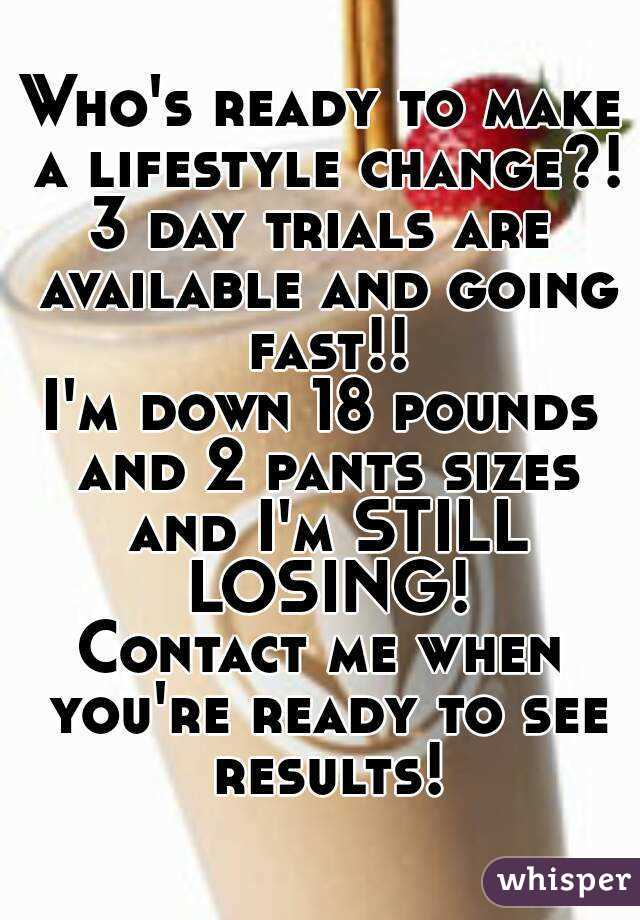 Who's ready to make a lifestyle change?! 3 day trials are available and going fast!! I'm down 18 pounds and 2 pants sizes and I'm STILL LOSING! Contact me when you're ready to see results!