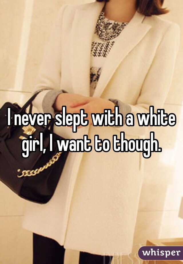 I never slept with a white girl, I want to though.