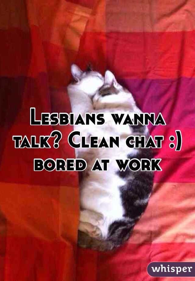 Lesbians wanna talk? Clean chat :) bored at work