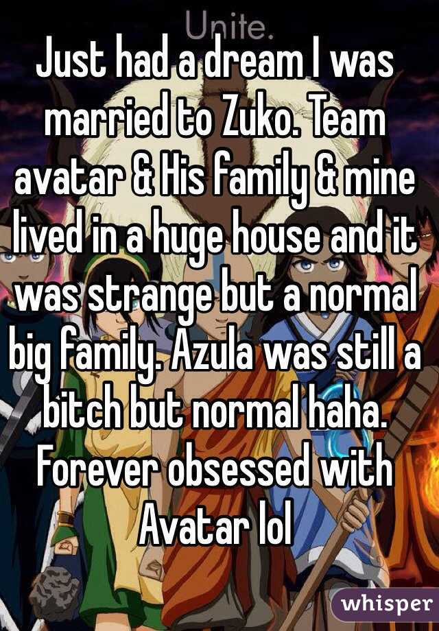 Just had a dream I was married to Zuko. Team avatar & His family & mine lived in a huge house and it was strange but a normal big family. Azula was still a bitch but normal haha. Forever obsessed with Avatar lol