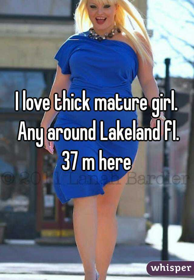 I love thick mature girl. Any around Lakeland fl. 37 m here