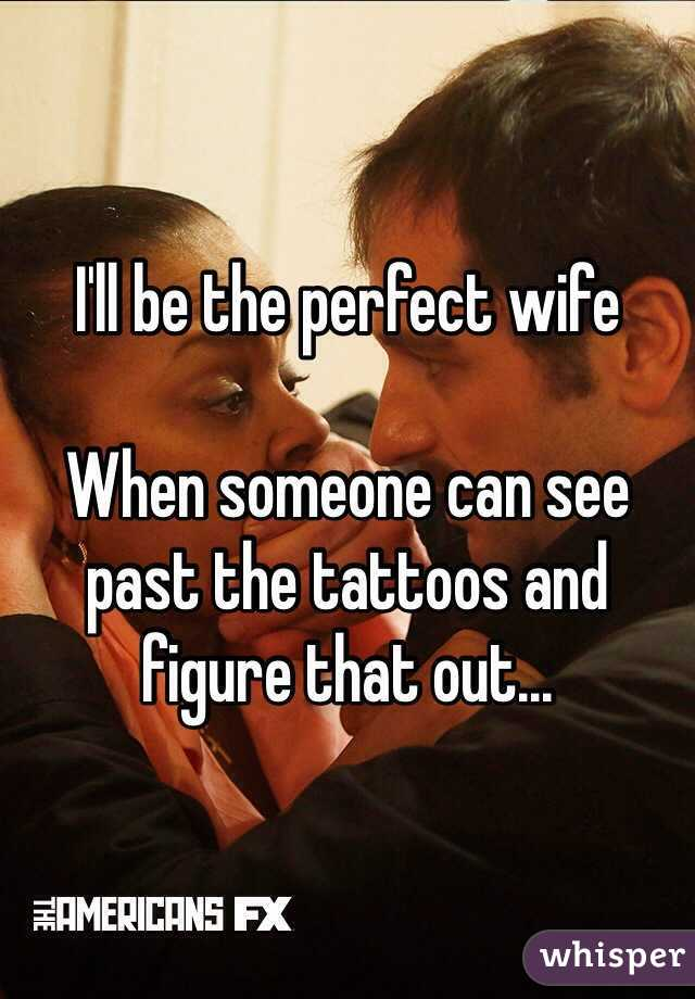 I'll be the perfect wife   When someone can see past the tattoos and figure that out...