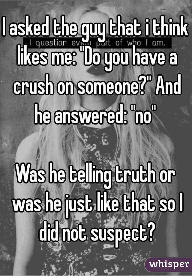 """I asked the guy that i think likes me: """"Do you have a crush on someone?"""" And he answered: """"no""""   Was he telling truth or was he just like that so I did not suspect?"""