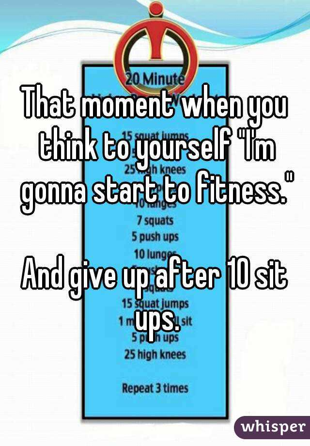 "That moment when you think to yourself ""I'm gonna start to fitness.""  And give up after 10 sit ups."