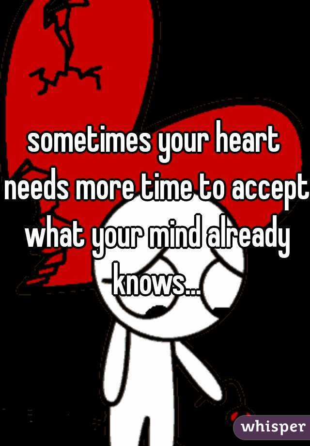 sometimes your heart needs more time to accept what your mind already knows...