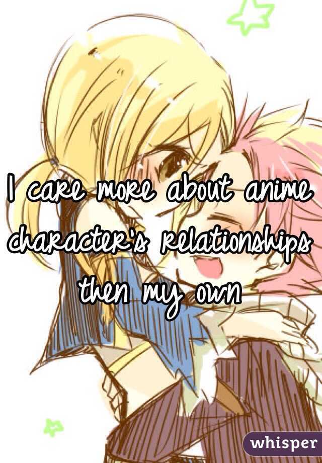 I care more about anime character's relationships then my own