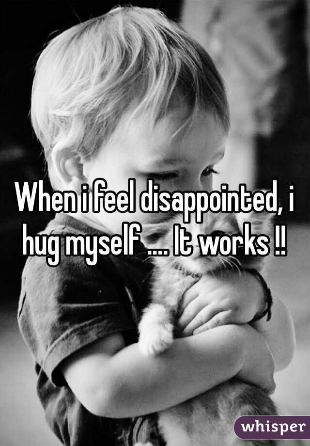 When i feel disappointed, i hug myself .... It works !!