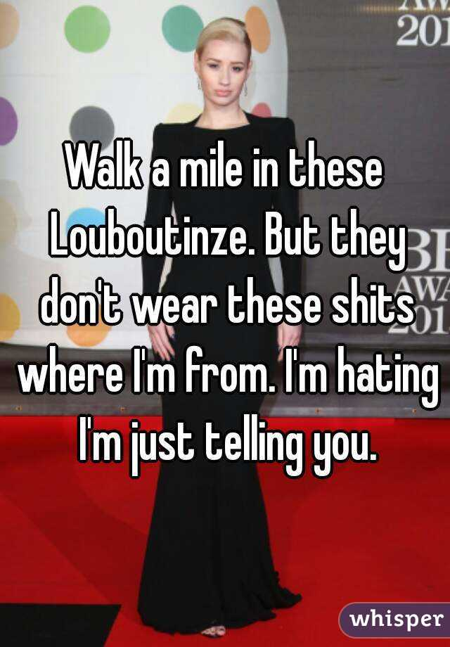 Walk a mile in these Louboutinze. But they don't wear these shits where I'm from. I'm hating I'm just telling you.