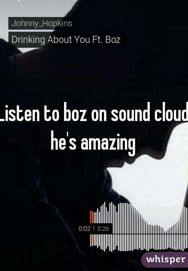 Listen to boz on sound cloud he's amazing