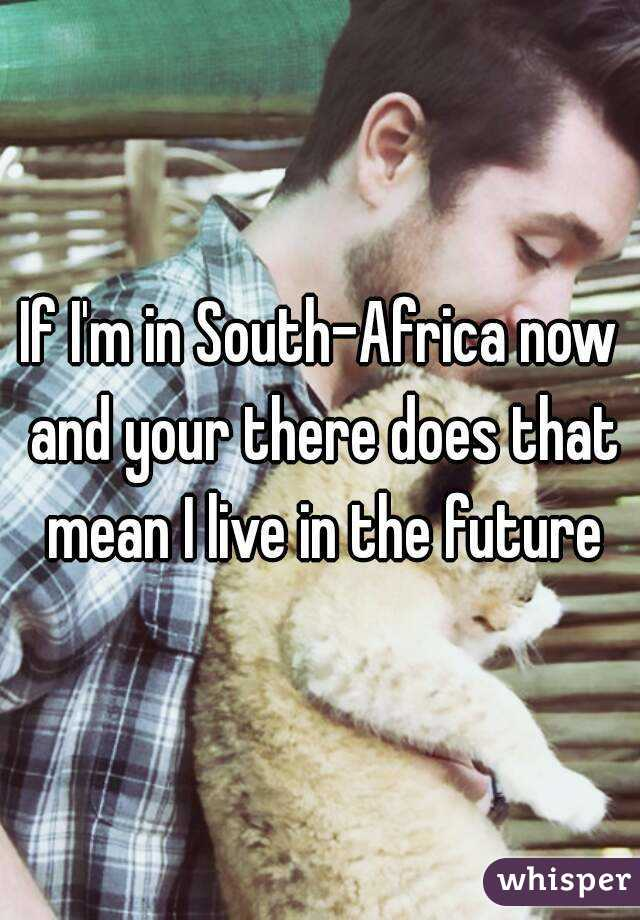 If I'm in South-Africa now and your there does that mean I live in the future