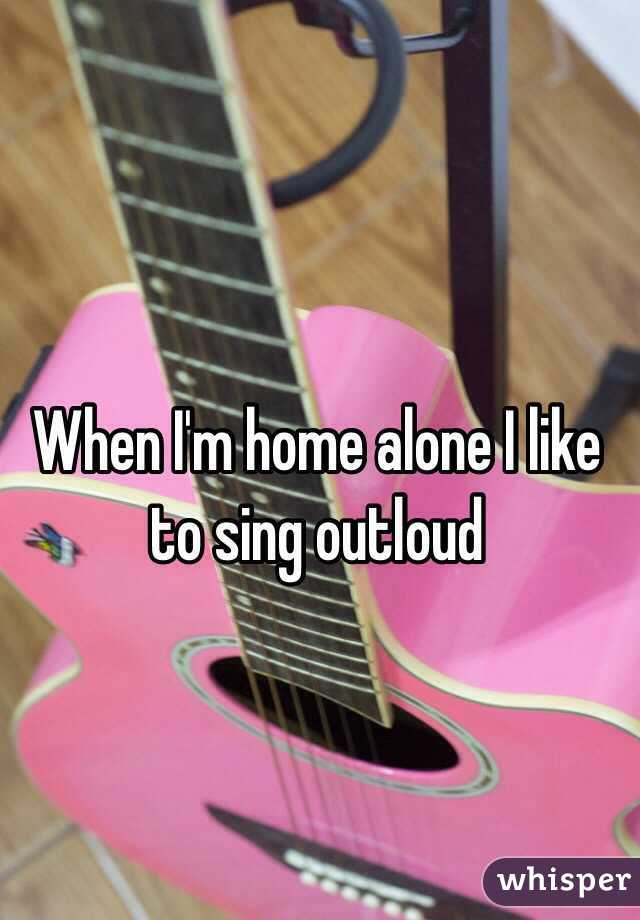 When I'm home alone I like to sing outloud