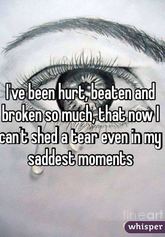 I've been hurt, beaten and broken so much, that now I can't shed a tear even in my saddest moments