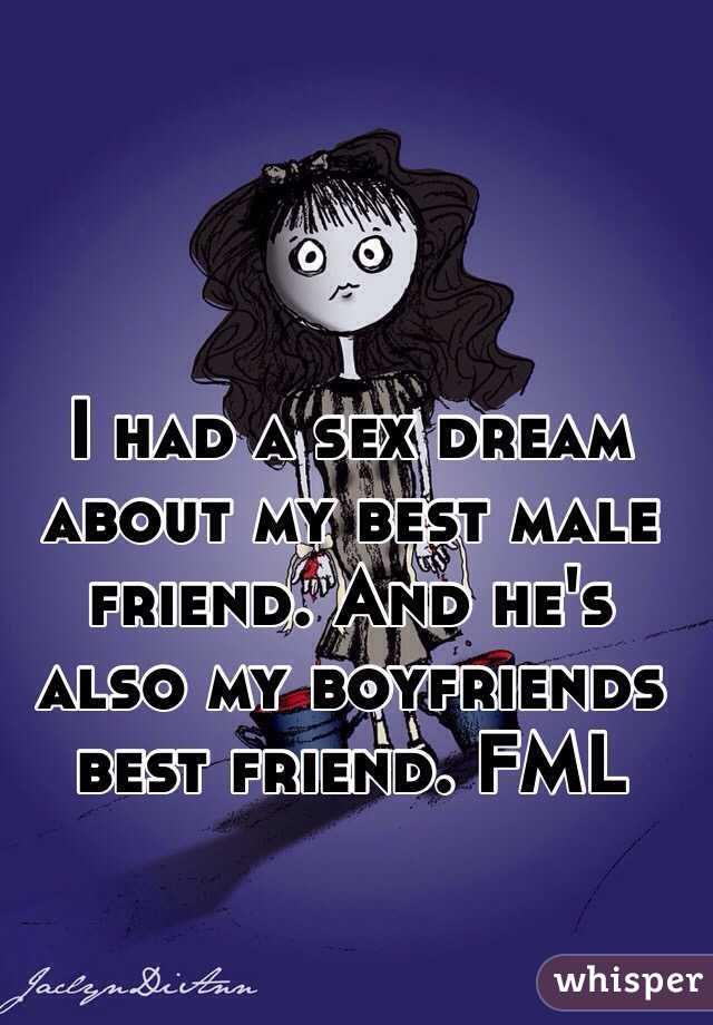 I had a sex dream about my best male friend. And he's also my boyfriends best friend. FML