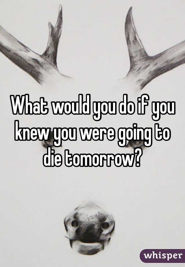 What would you do if you knew you were going to die tomorrow?