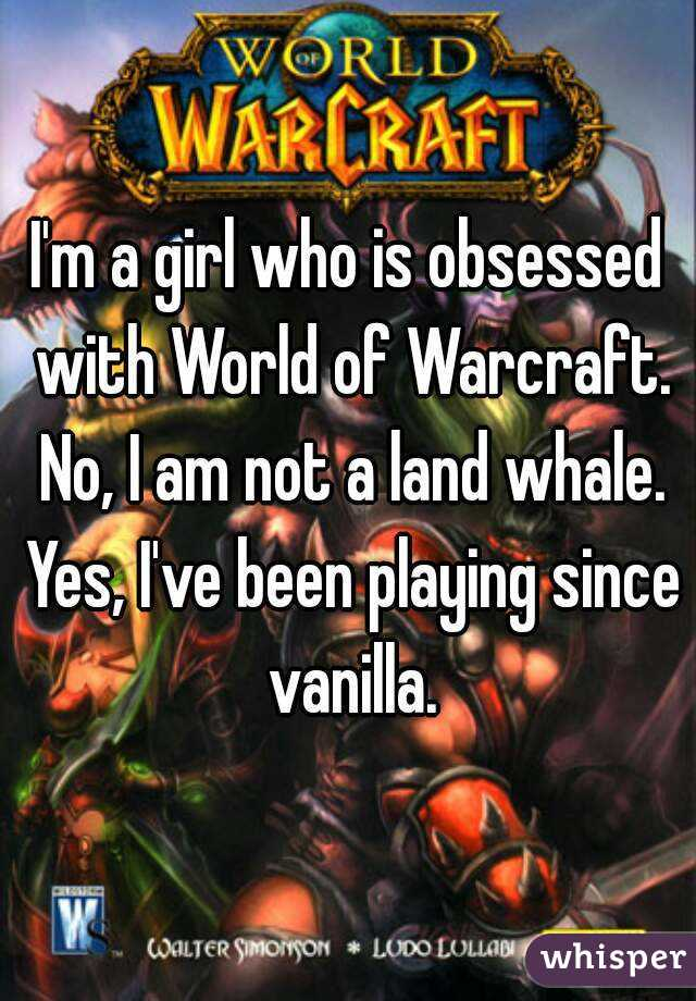 I'm a girl who is obsessed with World of Warcraft. No, I am not a land whale. Yes, I've been playing since vanilla.