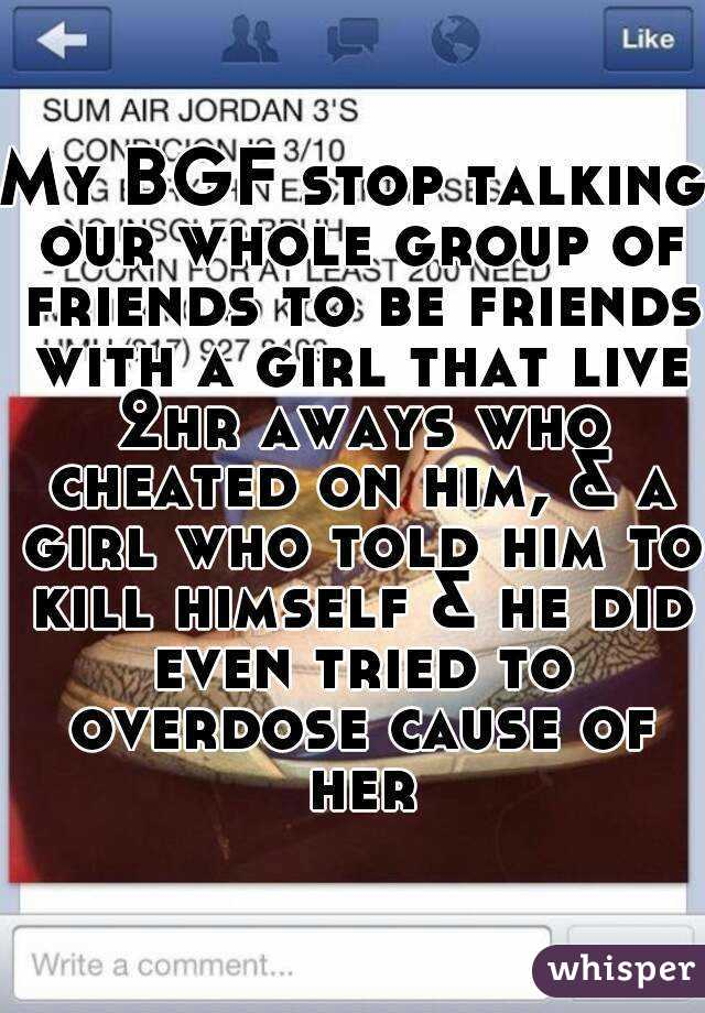 My BGF stop talking our whole group of friends to be friends with a girl that live 2hr aways who cheated on him, & a girl who told him to kill himself & he did even tried to overdose cause of her