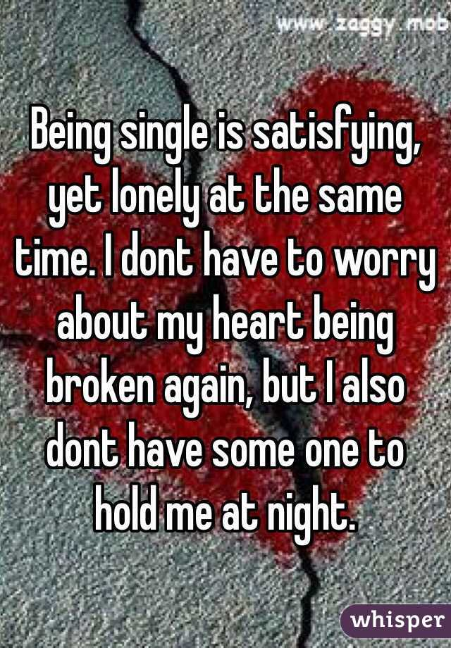 Being single is satisfying, yet lonely at the same time. I dont have to worry about my heart being broken again, but I also dont have some one to hold me at night.