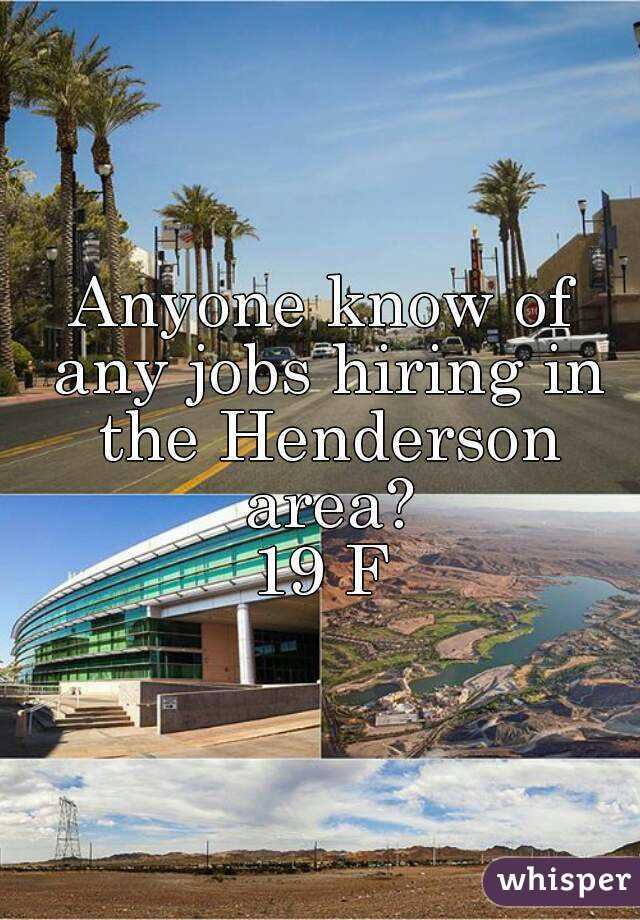 Anyone know of any jobs hiring in the Henderson area? 19 F