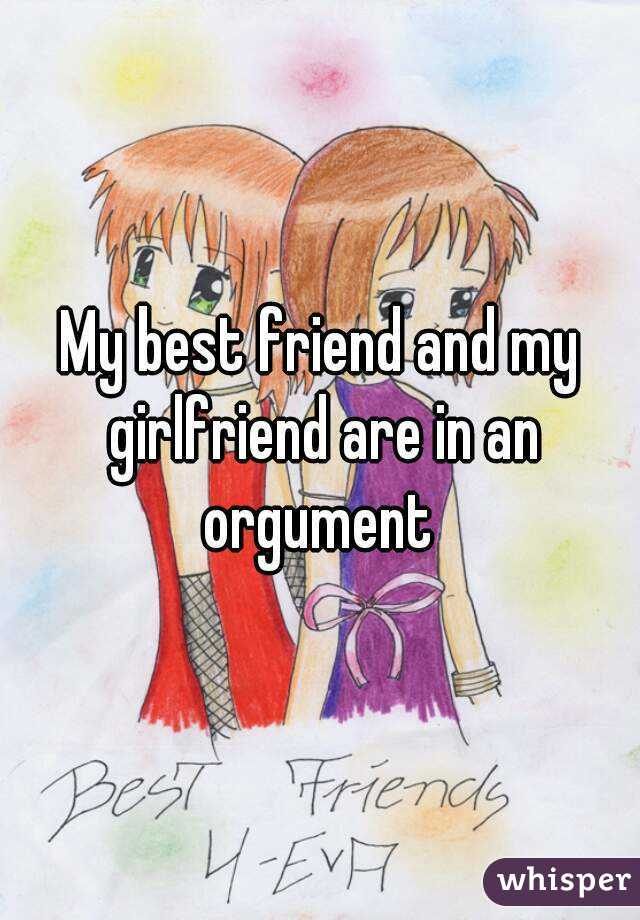 My best friend and my girlfriend are in an orgument