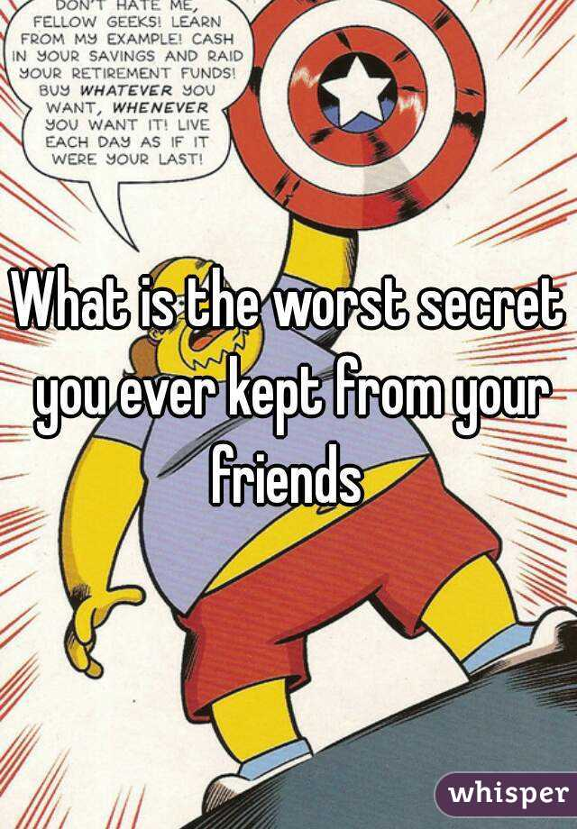 What is the worst secret you ever kept from your friends