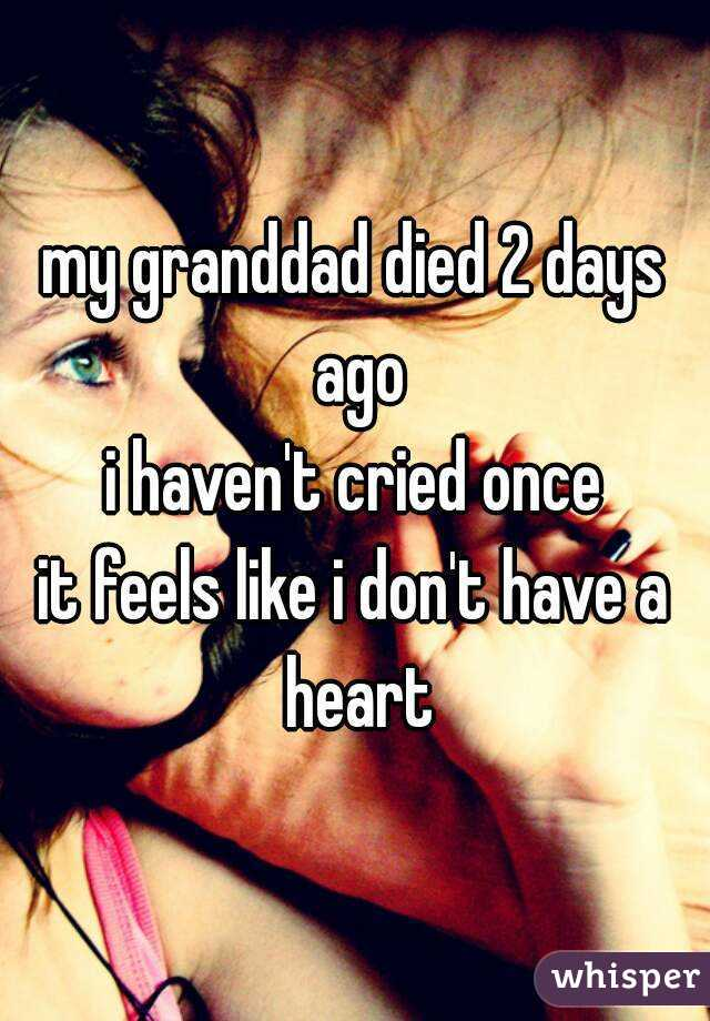 my granddad died 2 days ago i haven't cried once it feels like i don't have a heart
