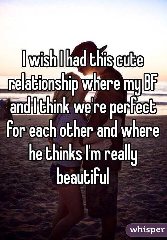 I wish I had this cute relationship where my BF and I think we're perfect for each other and where he thinks I'm really beautiful