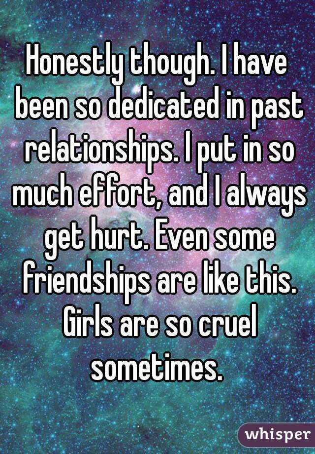Honestly though. I have been so dedicated in past relationships. I put in so much effort, and I always get hurt. Even some friendships are like this. Girls are so cruel sometimes.