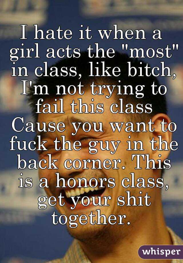 """I hate it when a girl acts the """"most"""" in class, like bitch, I'm not trying to fail this class Cause you want to fuck the guy in the back corner. This is a honors class, get your shit together."""