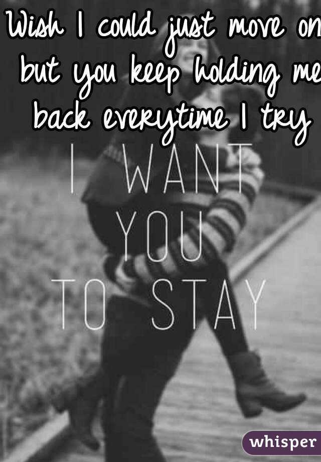 Wish I could just move on but you keep holding me back everytime I try