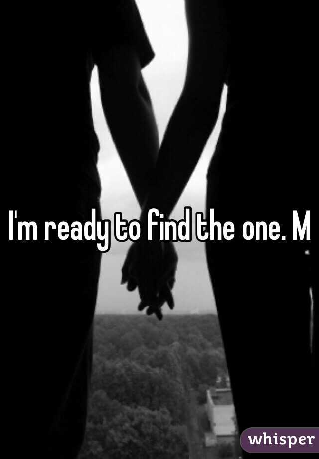 I'm ready to find the one. M