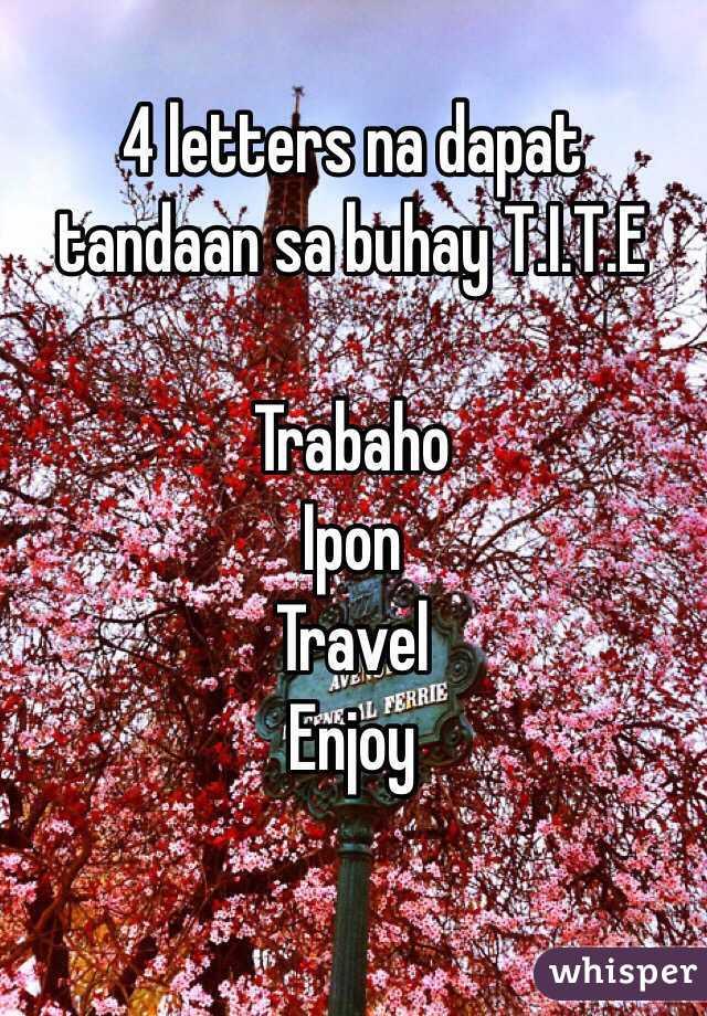 4 letters na dapat tandaan sa buhay T.I.T.E  Trabaho Ipon Travel Enjoy