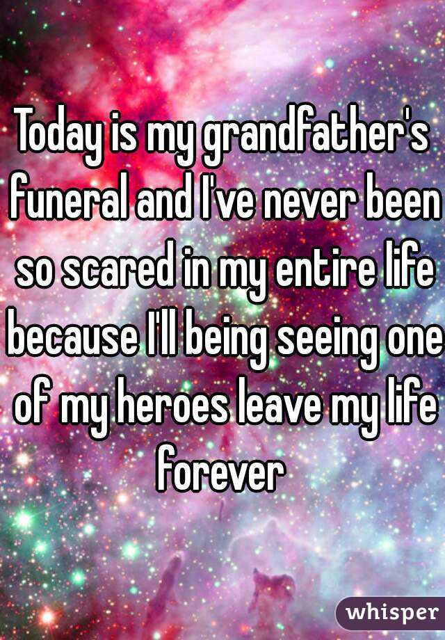 Today is my grandfather's funeral and I've never been so scared in my entire life because I'll being seeing one of my heroes leave my life forever