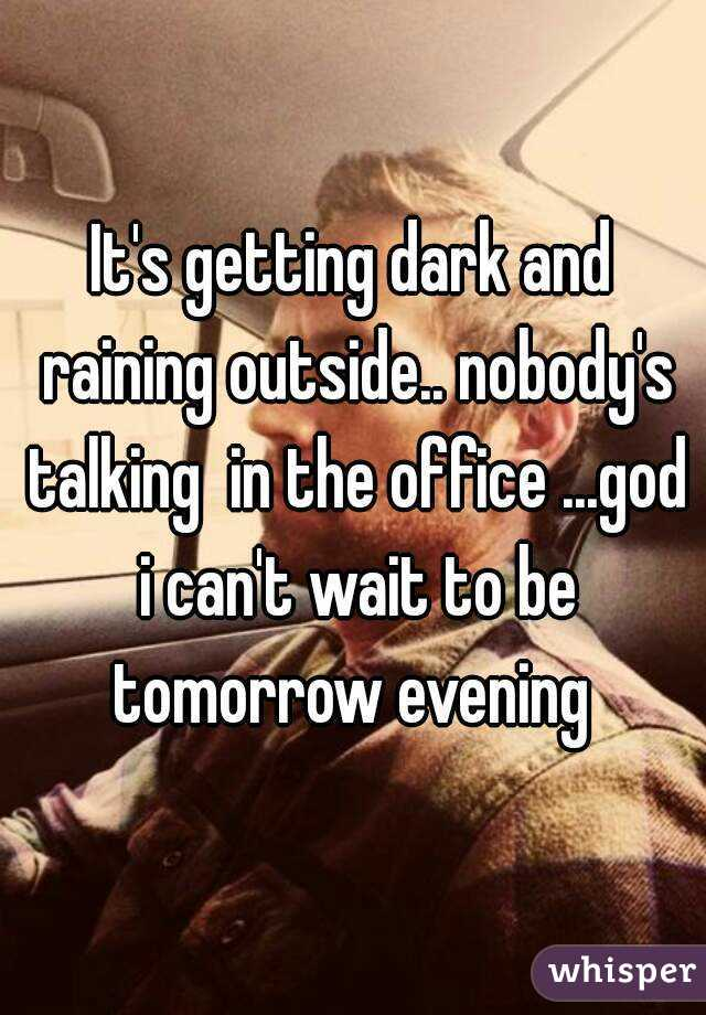 It's getting dark and raining outside.. nobody's talking  in the office ...god i can't wait to be tomorrow evening