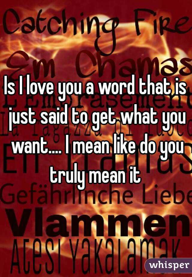 Is I love you a word that is just said to get what you want.... I mean like do you truly mean it
