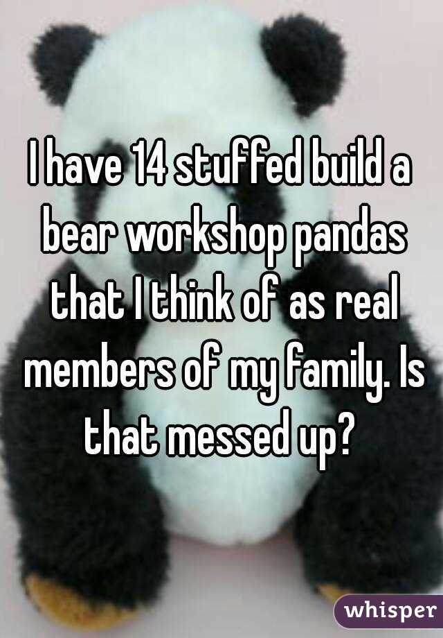 I have 14 stuffed build a bear workshop pandas that I think of as real members of my family. Is that messed up?