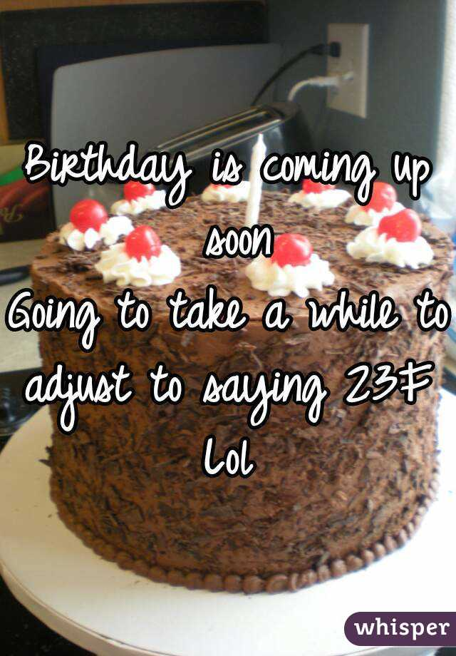 Birthday is coming up soon Going to take a while to adjust to saying 23F  Lol