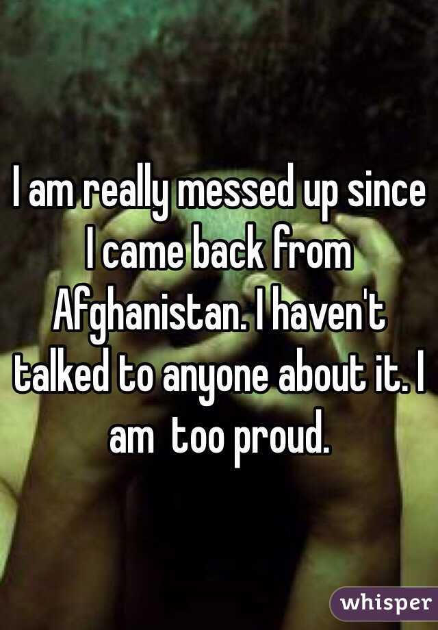 I am really messed up since I came back from Afghanistan. I haven't talked to anyone about it. I am  too proud.