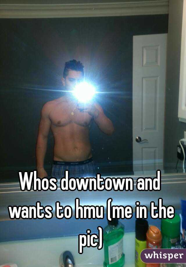 Whos downtown and wants to hmu (me in the pic)
