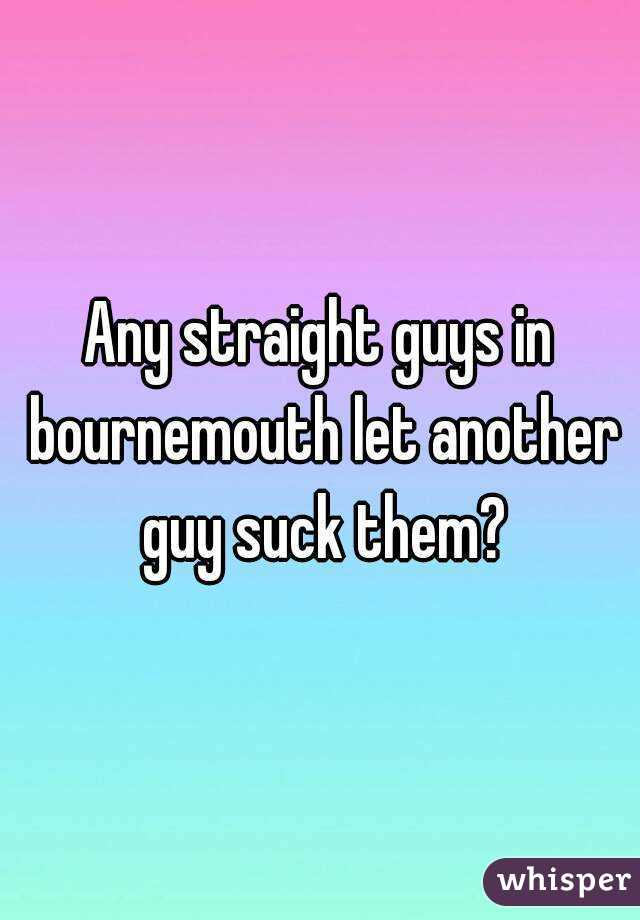 Any straight guys in bournemouth let another guy suck them?
