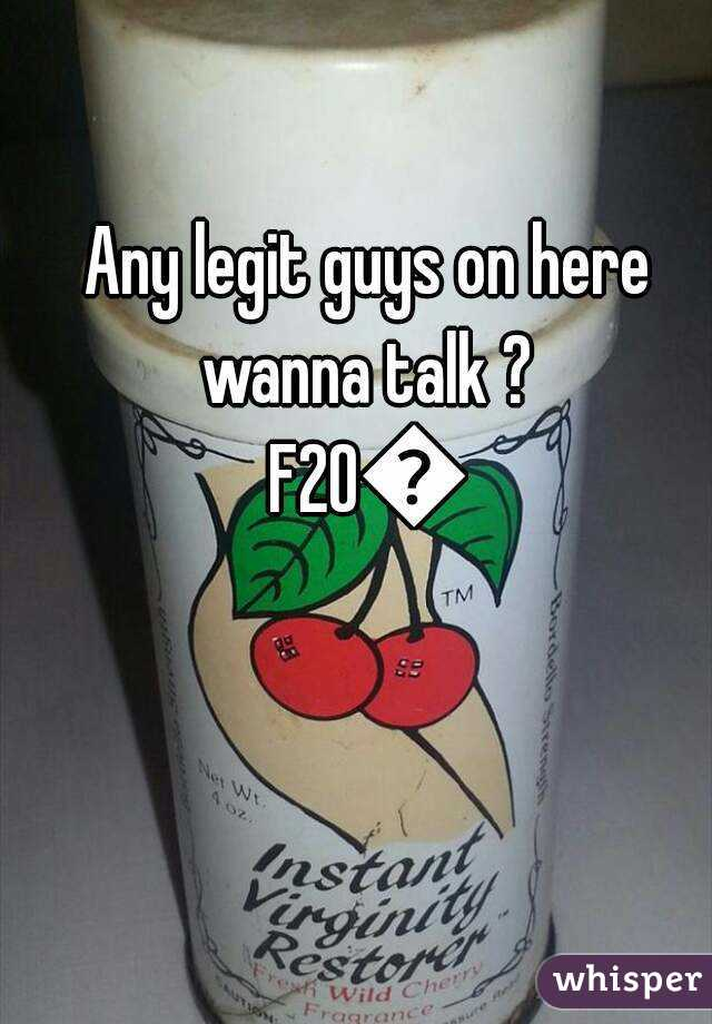 Any legit guys on here wanna talk ?  F20😇