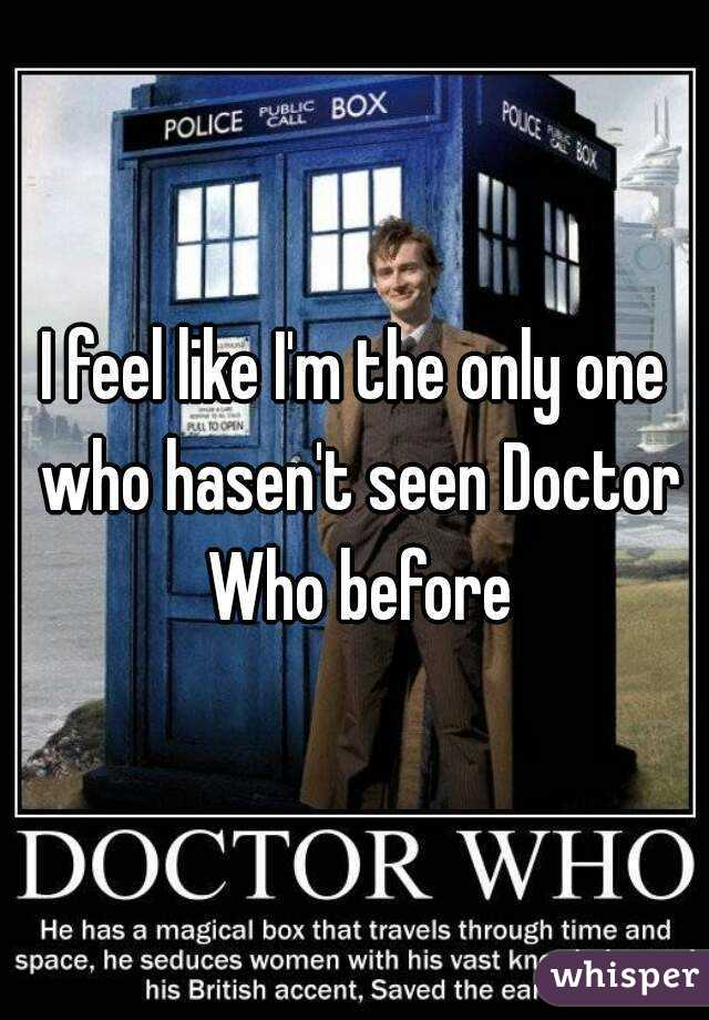 I feel like I'm the only one who hasen't seen Doctor Who before