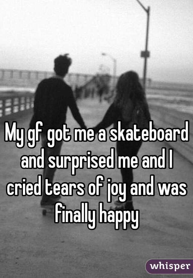 My gf got me a skateboard and surprised me and I cried tears of joy and was finally happy